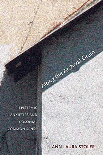 Along the Archival Grain: Epistemic Anxieties and Colonial Common Sense from Princeton University Press