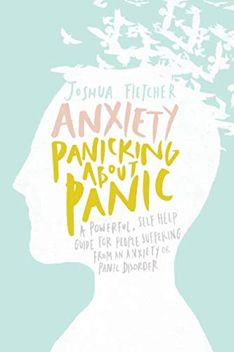 Anxiety: Panicking about Panic: A powerful, self-help guide for those suffering from an Anxiety or Panic Disorder (Panic Attacks, Panic Attack Book) from Createspace
