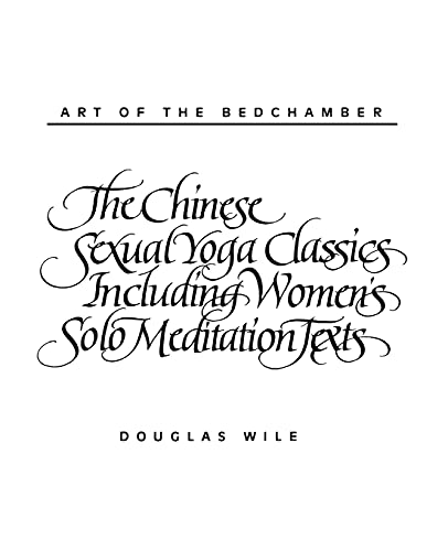 Art of the Bedchamber The Chinese Sexual Yoga Classics Including Women's Solo Meditation Texts: The Chinese Sexual Yoga Classics Including Women's Solo Meditation Texts from State University of New York Press