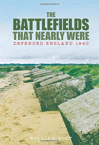 Battlefields That Nearly Were: Defended England 1940 from The History Press