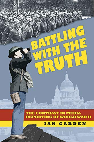 Battling with the Truth: The Contrast in the Media Reporting of World War II from The History Press