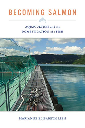 Becoming Salmon: Aquaculture and the Domestication of a Fish (California Studies in Food and Culture) from University of California Press