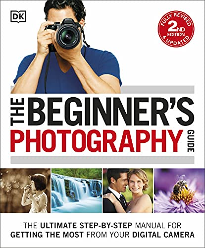 The Beginner's Photography Guide: The Ultimate Step-by-Step Manual for Getting the Most from your Digital Camera (Dk) from DK