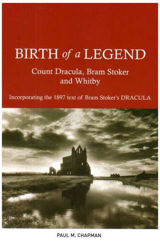 Birth of a Legend: Count Dracula, Bram Stoker and Whitby Incorporating the 1897 Text of Bram Stoker's Dracula from G.H.Smith & Son
