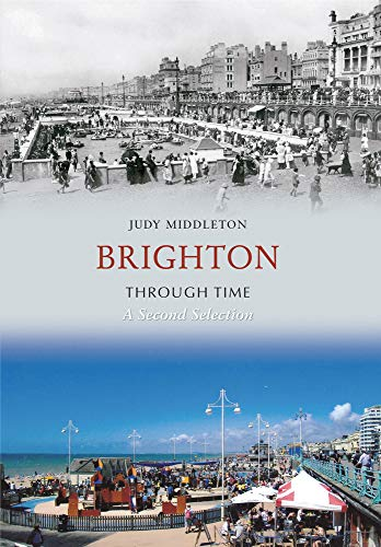 Brighton Through Time A Second Selection from Amberley Publishing