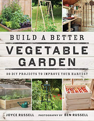 Build a Better Vegetable Garden: 30 DIY Projects to Improve your Harvest from Frances Lincoln