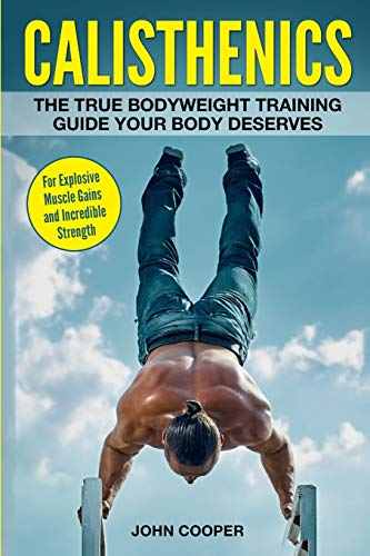Calisthenics: The True Bodyweight Training Guide Your Body Deserves - For Explosive Muscle Gains and Incredible Strength (Calisthenics Workouts in Black&White) from Independently published