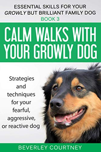 Calm walks with your Growly Dog: Book 3 Strategies and techniques for your fearful, aggressive, or reactive dog (Essential Skills for your Growly but Brilliant Family Dog) from Independently published