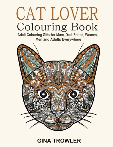 Cat Lover: Adult Colouring Book: Best Colouring Gifts for Mum, Dad, Friend, Women, Men and Adults Everywhere: Beautiful Cats - Stress Relieving Patterns from CreateSpace Independent Publishing Platform