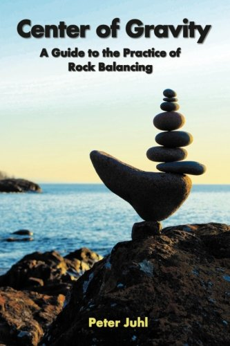 Center of Gravity: A Guide to the Practice of Rock Balancing from Createspace