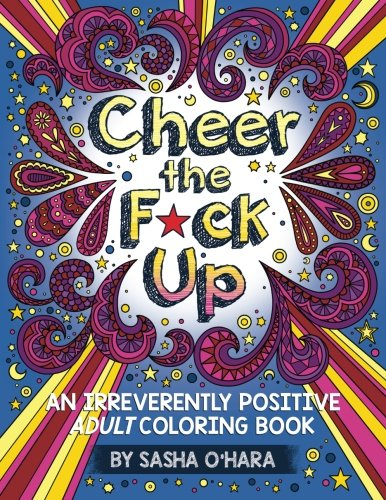 Cheer the F*ck Up: An Irreverently Positive Adult Coloring Book: Volume 3 (Irreverent Book Series) from CreateSpace Independent Publishing Platform