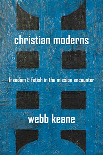 Christian Moderns: Freedom and Fetish in the Mission Encounter (The Anthropology of Christianity) from University of California Press