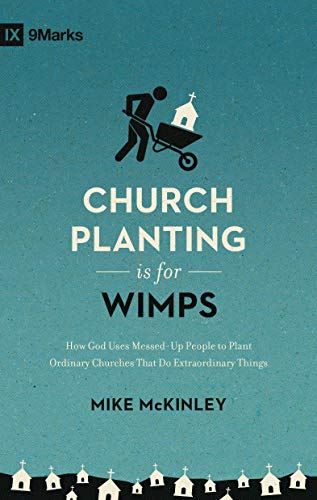Church Planting Is for Wimps: How God Uses Messed-Up People to Plant Ordinary Churches That Do Extraordinary Things (9marks) from Crossway Books