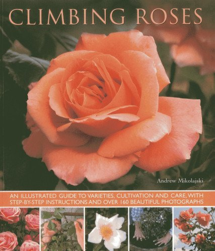 Climbing Roses: An Illustrated Guide to Varieties, Cultivation and Care, with Step-By-Step Instructions and Over 160 Beautiful Photographs from Southwater Publishing