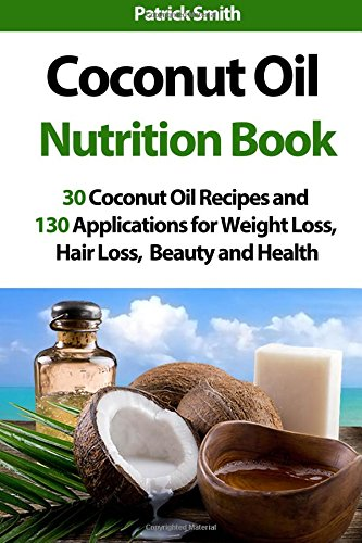 Coconut Oil Nutrition Book: 30 Coconut Oil Recipes and 130 Applications for Weight Loss, Hair Loss, Beauty and Health (Coconut Oil Recipes, Lower Cholesterol, Hair Loss, Heart Disease, Diabetes) from CreateSpace Independent Publishing Platform