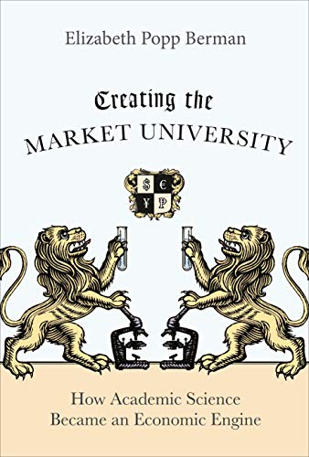 Creating the Market University: How Academic Science Became an Economic Engine from Princeton University Press
