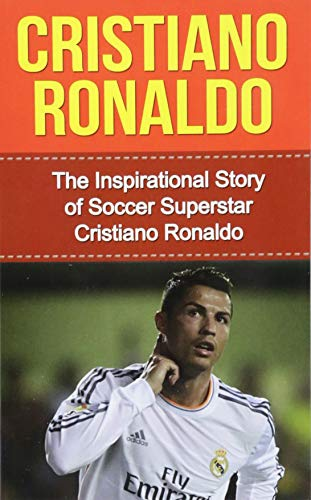 Cristiano Ronaldo: The Inspirational Story of Soccer (Football) Superstar Cristiano Ronaldo (Cristiano Ronaldo Unauthorized Biography, Portugal, Manchester United, Real Madrid, Champions League) from Createspace