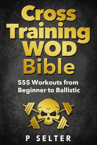Cross Training WOD Bible: 555 Workouts from Beginner to Ballistic from Createspace Independent Publishing Platform