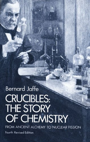 Crucibles: Story of Chemistry from Ancient Alchemy to Nuclear Fission from Dover Publications Inc.