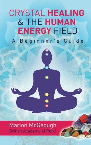 Crystal Healing & The Human Energy Field A Beginners Guide from Createspace Independent Publishing Platform