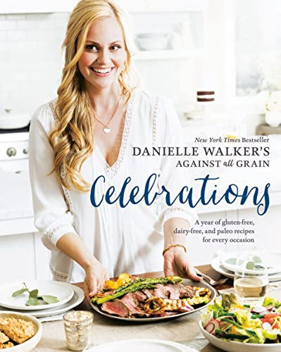 Danielle Walker's Against All Grain Celebrations: A Year of Gluten-Free, Dairy-Free, and Paleo Recipes for Every Occasion from Ten Speed Press