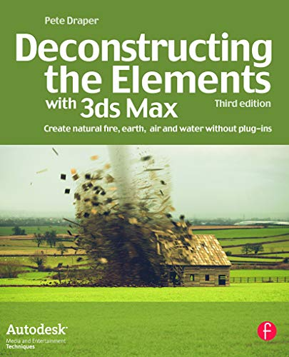 Deconstructing the Elements with 3ds Max: Create natural fire, earth, air and water without plug-ins (Autodesk Media and Entertainment Techniques) from Focal Press