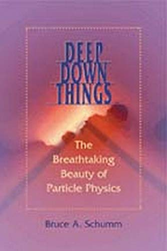 Deep Down Things: The Breathtaking Beauty of Particle Physics from Bruce A Schumm