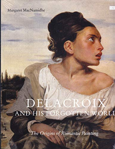 Delacroix and His Forgotten World: The Origins of Romantic Painting from I. B. Tauris & Company