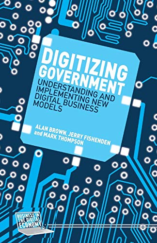 Digitizing Government: Understanding and Implementing New Digital Business Models (Business in the Digital Economy) from Palgrave Macmillan