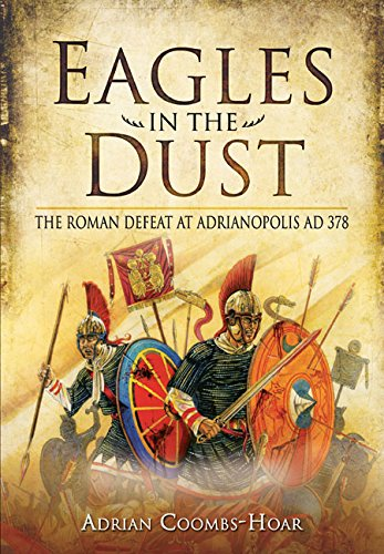 Eagles in the Dust: The Roman Defeat at Adrianopolis AD 378 from Pen & Sword Military