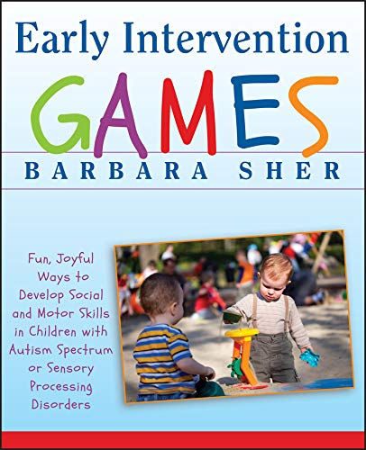 Early Intervention Games: Fun, Joyful Ways to Develop Social and Motor Skills in Children with Autism Spectrum or Sensory Processing Disorders from Jossey-Bass
