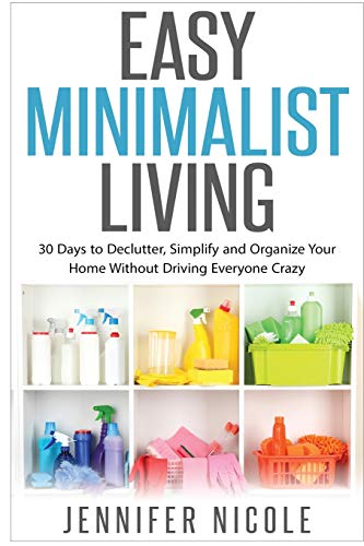 Easy Minimalist Living: 30 Days to Declutter, Simplify and Organize Your Home Without Driving Everyone Crazy from Createspace