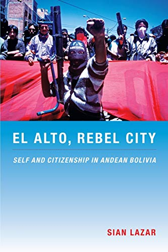El Alto, Rebel City: Self and Citizenship in Andean Bolivia (Latin America Otherwise) from Duke University Press