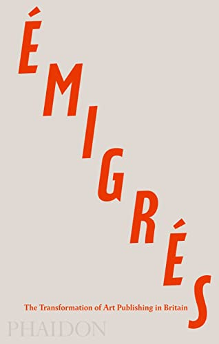 Émigrés: The Transformation of Art Publishing in Britain from Phaidon Press