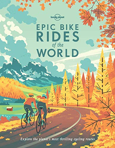 Epic Bike Rides of the World: Explore the Planet's Most Thrilling Cycling Routes (Lonely Planet) from Lonely Planet