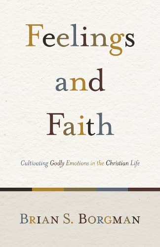 FEELINGS AND FAITH PB: Cultivating Godly Emotions in the Christian Life from Crossway Books