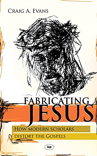 Fabricating Jesus: How Modern Scholars Distort The Gospels from IVP