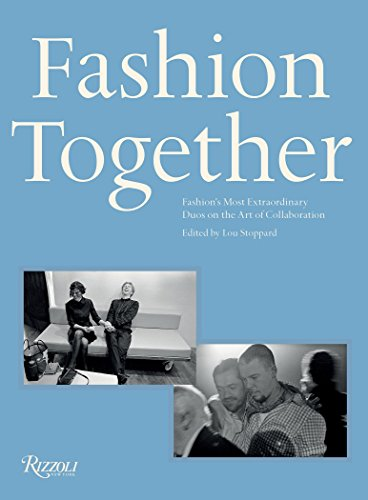 Fashion Together: Fashion's Most Extraordinary Duos on the Art of Collaboration: Fashion's Most Extraordinary Duos on the Art of Collaboration, Trust, and Love from Rizzoli International Publications