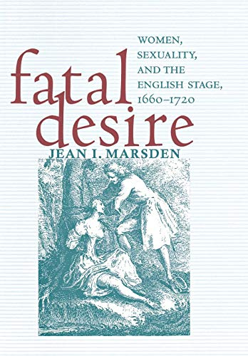 Fatal Desire: Women, Sexuality, and the English Stage, 1660-1720 from Cornell University Press