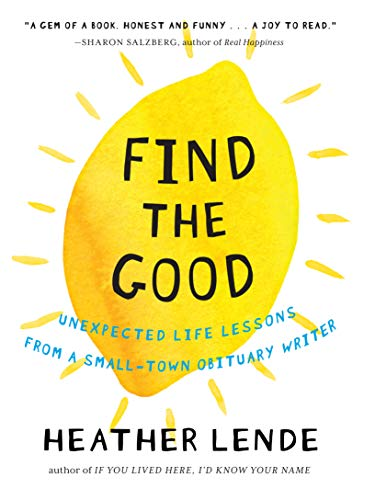 Find the Good: Unexpected Life Lessons from a Small-Town Obituary Writer from Algonquin Books of Chapel Hill