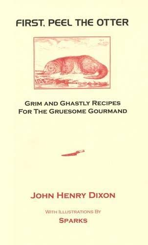First, Peel the Otter: Grim and Ghastly Recipes for the Gruesome Gourmand from John Henry Dixon