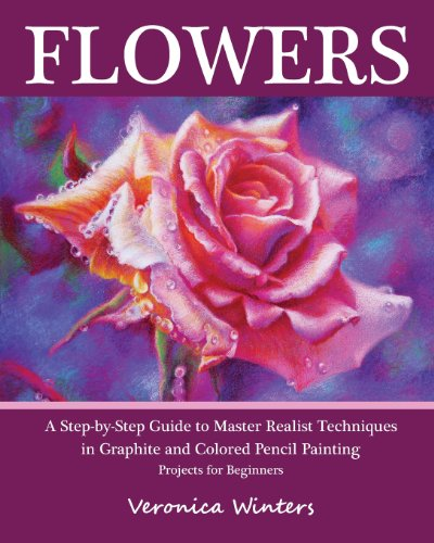 Flowers: A Step-By-Step Guide to Master Realist Techniques in Graphite and Colored Pencil Painting: Drawing Projects for Beginners from CreateSpace Independent Publishing Platform