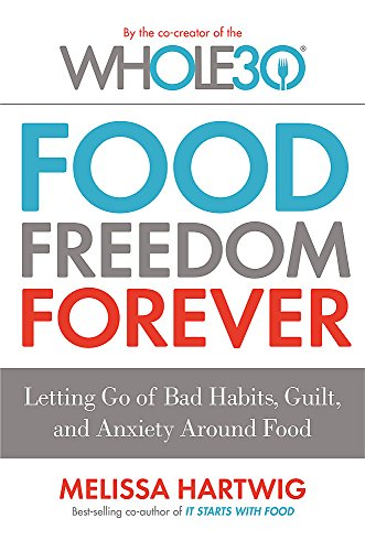 Food Freedom Forever: Letting go of bad habits, guilt and anxiety around food by the Co-Creator of the Whole30 from Piatkus