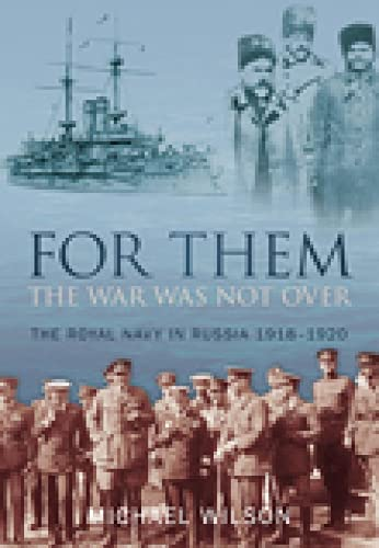For Them the War Was Not Over: The Royal Navy in Russia 1918-1920 from The History Press