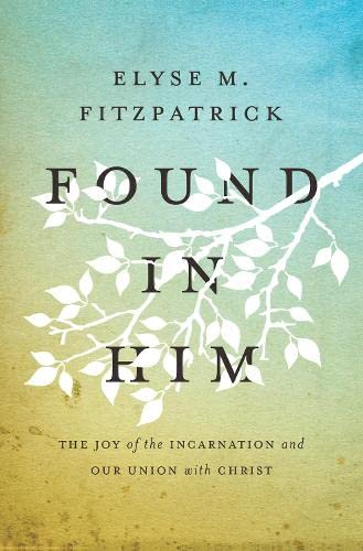 Found in Him: The Joy of the Incarnation and Our Union with Christ from Crossway Books