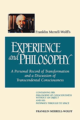 Franklin Merrell-Wolff's Experience and Philosophy: A Personal Record of Transformation and a Discussion of Transcendental Consciousness: A Personal ... an Object and His Pathways Through to Space from State University of New York Press
