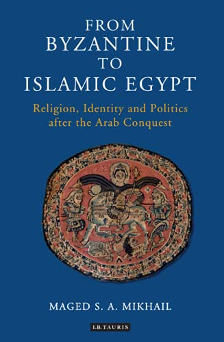 From Byzantine to Islamic Egypt: Religion, Identity and Politics after the Arab Conquest (Library of Middle East History) from I. B. Tauris & Company