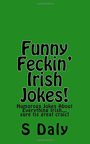 Funny Feckin' Irish Jokes!: Humorous Jokes About Everything Irish.sure tis great craic! from CreateSpace Independent Publishing Platform