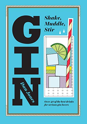 Gin: Shake, Muddle, Stir: Over 60 of the Best Gin Drinks for Serious Spirit Lovers from Dan Jones