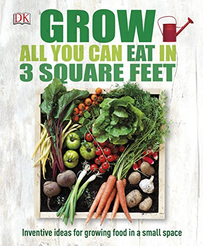 Grow All You Can Eat In Three Square Feet: Inventive Ideas for Growing Food in a Small Space (Dk Rhs General) from DK